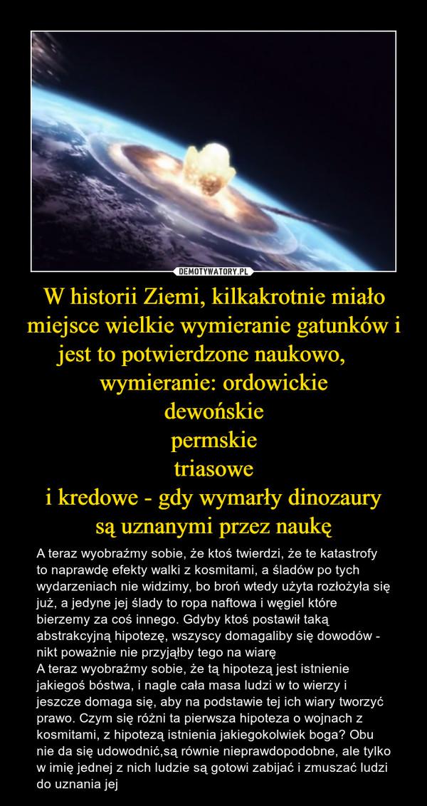 W historii Ziemi, kilkakrotnie miało miejsce wielkie wymieranie gatunków i jest to potwierdzone naukowo,     wymieranie: ordowickiedewońskiepermskietriasowei kredowe - gdy wymarły dinozaurysą uznanymi przez naukę – A teraz wyobraźmy sobie, że ktoś twierdzi, że te katastrofy to naprawdę efekty walki z kosmitami, a śladów po tych wydarzeniach nie widzimy, bo broń wtedy użyta rozłożyła się już, a jedyne jej ślady to ropa naftowa i węgiel które bierzemy za coś innego. Gdyby ktoś postawił taką abstrakcyjną hipotezę, wszyscy domagaliby się dowodów - nikt poważnie nie przyjąłby tego na wiaręA teraz wyobraźmy sobie, że tą hipotezą jest istnienie jakiegoś bóstwa, i nagle cała masa ludzi w to wierzy i jeszcze domaga się, aby na podstawie tej ich wiary tworzyć prawo. Czym się różni ta pierwsza hipoteza o wojnach z kosmitami, z hipotezą istnienia jakiegokolwiek boga? Obu nie da się udowodnić,są równie nieprawdopodobne, ale tylko w imię jednej z nich ludzie są gotowi zabijać i zmuszać ludzi do uznania jej