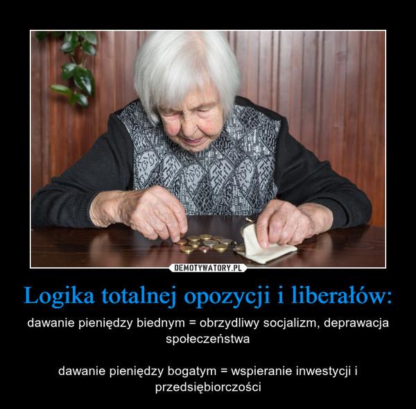Logika totalnej opozycji i liberałów: – dawanie pieniędzy biednym = obrzydliwy socjalizm, deprawacja społeczeństwadawanie pieniędzy bogatym = wspieranie inwestycji i przedsiębiorczości