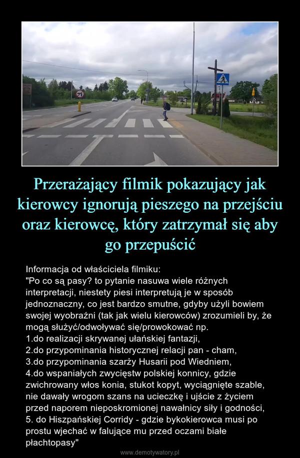 """Przerażający filmik pokazujący jak kierowcy ignorują pieszego na przejściu oraz kierowcę, który zatrzymał się aby go przepuścić – Informacja od właściciela filmiku:""""Po co są pasy? to pytanie nasuwa wiele różnych interpretacji, niestety piesi interpretują je w sposób jednoznaczny, co jest bardzo smutne, gdyby użyli bowiem swojej wyobraźni (tak jak wielu kierowców) zrozumieli by, że mogą służyć/odwoływać się/prowokować np.1.do realizacji skrywanej ułańskiej fantazji,2.do przypominania historycznej relacji pan - cham,3.do przypominania szarży Husarii pod Wiedniem,4.do wspaniałych zwycięstw polskiej konnicy, gdzie zwichrowany włos konia, stukot kopyt, wyciągnięte szable, nie dawały wrogom szans na ucieczkę i ujście z życiem przed naporem nieposkromionej nawałnicy siły i godności,5. do Hiszpańskiej Corridy - gdzie bykokierowca musi po prostu wjechać w falujące mu przed oczami białe płachtopasy"""""""