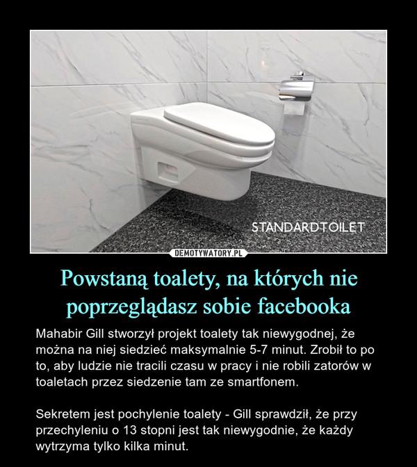 Powstaną toalety, na których nie poprzeglądasz sobie facebooka – Mahabir Gill stworzył projekt toalety tak niewygodnej, że można na niej siedzieć maksymalnie 5-7 minut. Zrobił to po to, aby ludzie nie tracili czasu w pracy i nie robili zatorów w toaletach przez siedzenie tam ze smartfonem.Sekretem jest pochylenie toalety - Gill sprawdził, że przy przechyleniu o 13 stopni jest tak niewygodnie, że każdy wytrzyma tylko kilka minut.