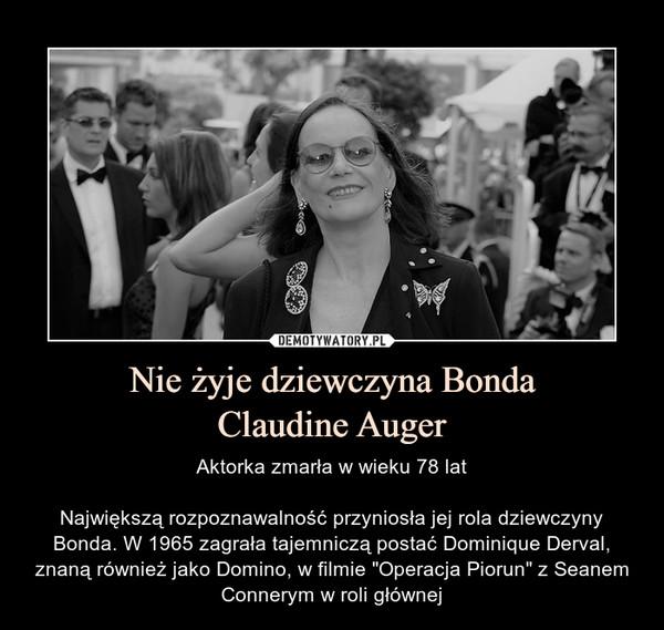 """Nie żyje dziewczyna BondaClaudine Auger – Aktorka zmarła w wieku 78 latNajwiększą rozpoznawalność przyniosła jej rola dziewczyny Bonda. W 1965 zagrała tajemniczą postać Dominique Derval, znaną również jako Domino, w filmie """"Operacja Piorun"""" z Seanem Connerym w roli głównej"""