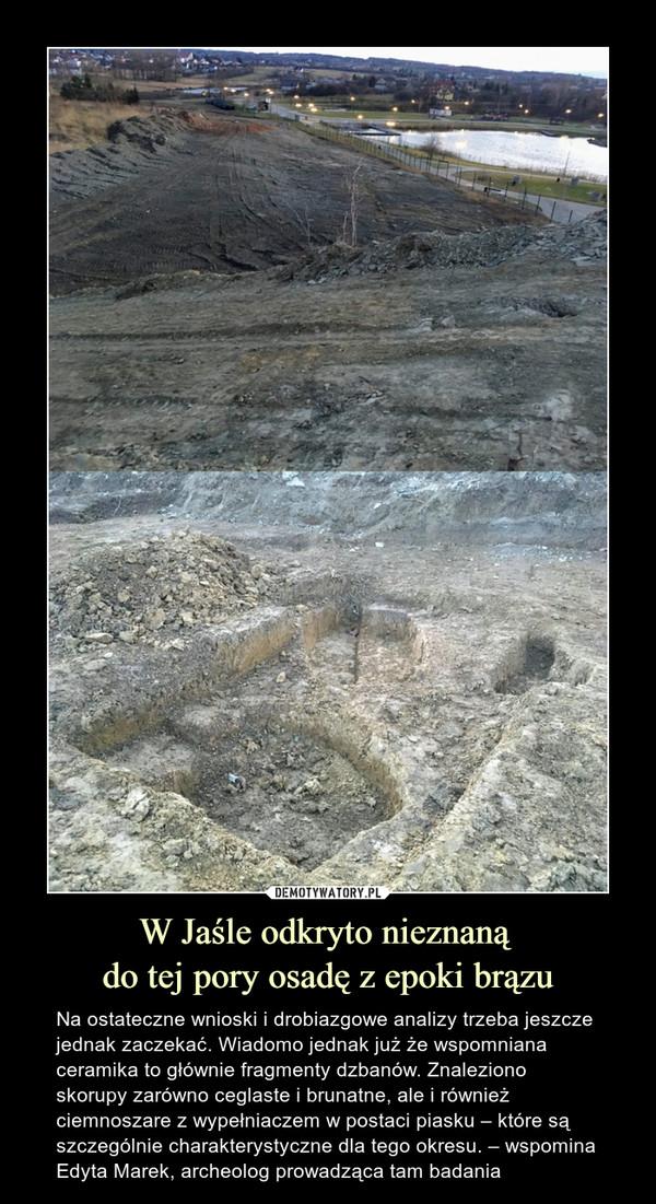 W Jaśle odkryto nieznaną do tej pory osadę z epoki brązu – Na ostateczne wnioski i drobiazgowe analizy trzeba jeszcze jednak zaczekać. Wiadomo jednak już że wspomniana ceramika to głównie fragmenty dzbanów. Znaleziono skorupy zarówno ceglaste i brunatne, ale i również ciemnoszare z wypełniaczem w postaci piasku – które są szczególnie charakterystyczne dla tego okresu. – wspomina Edyta Marek, archeolog prowadząca tam badania