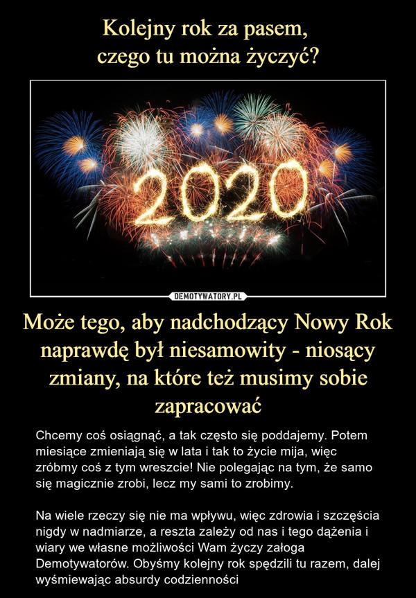 Może tego, aby nadchodzący Nowy Rok naprawdę był niesamowity - niosący zmiany, na które też musimy sobie zapracować – Chcemy coś osiągnąć, a tak często się poddajemy. Potem miesiące zmieniają się w lata i tak to życie mija, więc zróbmy coś z tym wreszcie! Nie polegając na tym, że samo się magicznie zrobi, lecz my sami to zrobimy.Na wiele rzeczy się nie ma wpływu, więc zdrowia i szczęścia nigdy w nadmiarze, a reszta zależy od nas i tego dążenia i wiary we własne możliwości Wam życzy załoga Demotywatorów. Obyśmy kolejny rok spędzili tu razem, dalej wyśmiewając absurdy codzienności