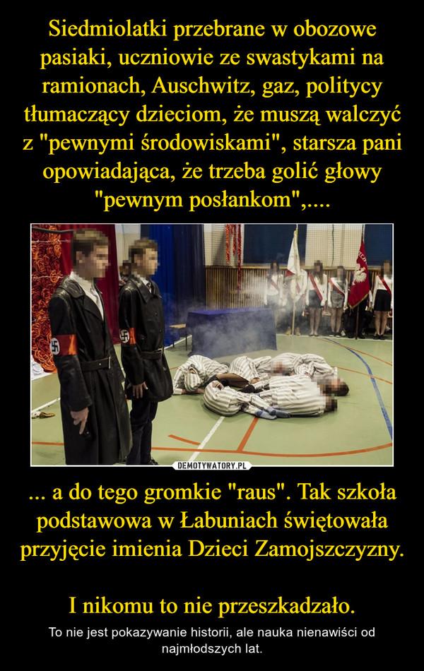 """... a do tego gromkie """"raus"""". Tak szkoła podstawowa w Łabuniach świętowała przyjęcie imienia Dzieci Zamojszczyzny. I nikomu to nie przeszkadzało. – To nie jest pokazywanie historii, ale nauka nienawiści od najmłodszych lat."""