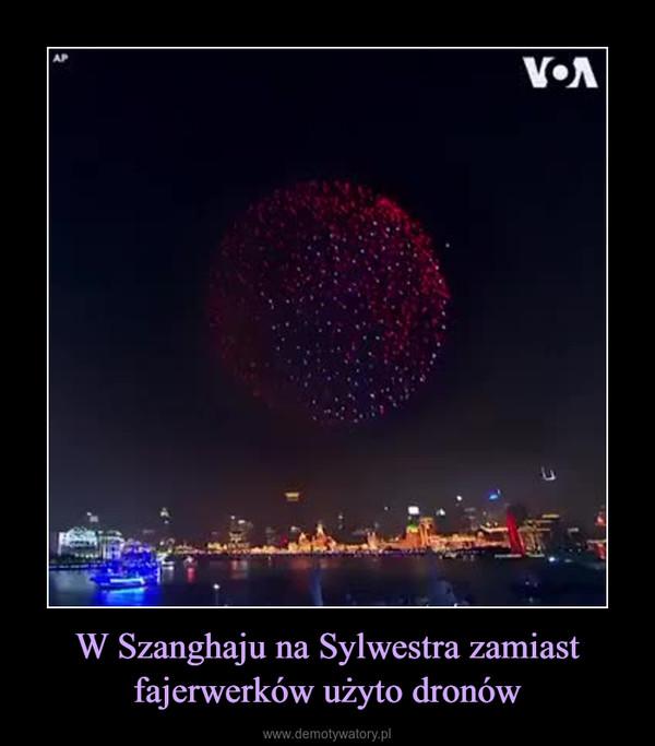 W Szanghaju na Sylwestra zamiast fajerwerków użyto dronów –