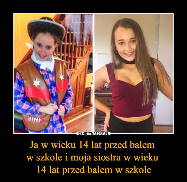 Ja w wieku 14 lat przed balem w szkole i moja siostra w wieku 14 lat przed balem w szkole –