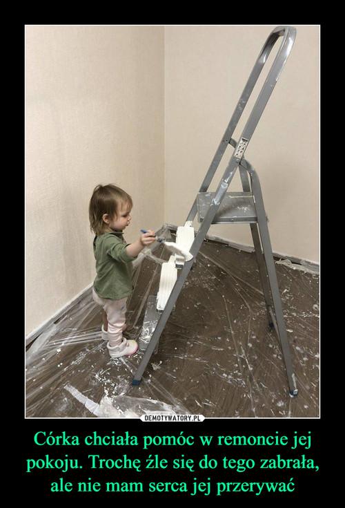 Córka chciała pomóc w remoncie jej pokoju. Trochę źle się do tego zabrała, ale nie mam serca jej przerywać