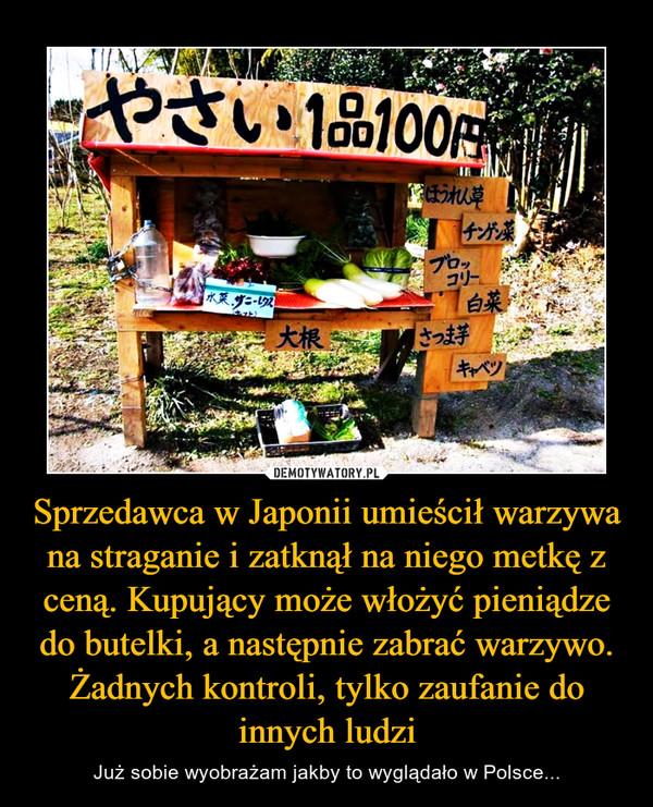 Sprzedawca w Japonii umieścił warzywa na straganie i zatknął na niego metkę z ceną. Kupujący może włożyć pieniądze do butelki, a następnie zabrać warzywo. Żadnych kontroli, tylko zaufanie do innych ludzi – Już sobie wyobrażam jakby to wyglądało w Polsce...