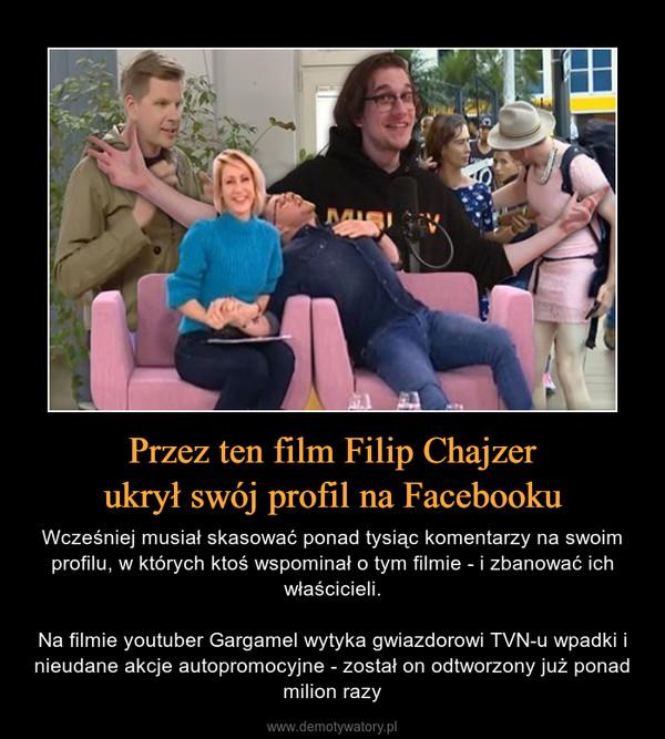 Przez ten film Filip Chajzerukrył swój profil na Facebooku – Wcześniej musiał skasować ponad tysiąc komentarzy na swoim profilu, w których ktoś wspominał o tym filmie - i zbanować ich właścicieli.Na filmie youtuber Gargamel wytyka gwiazdorowi TVN-u wpadki i nieudane akcje autopromocyjne - został on odtworzony już ponad milion razy