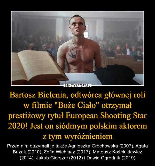 """Bartosz Bielenia, odtwórca głównej roli w filmie """"Boże Ciało"""" otrzymał prestiżowy tytuł European Shooting Star 2020! Jest on siódmym polskim aktorem z tym wyróżnieniem – Przed nim otrzymali je także Agnieszka Grochowska (2007), Agata Buzek (2010), Zofia Wichłacz (2017), Mateusz Kościukiewicz (2014), Jakub Gierszał (2012) i Dawid Ogrodnik (2019)"""