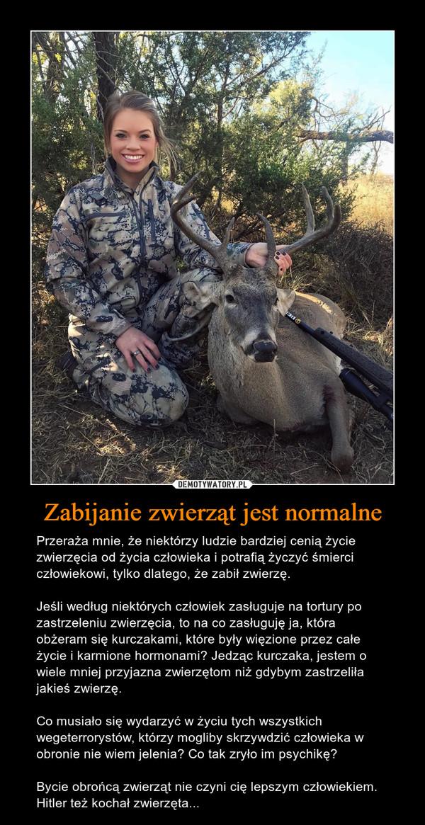 Zabijanie zwierząt jest normalne – Przeraża mnie, że niektórzy ludzie bardziej cenią życie zwierzęcia od życia człowieka i potrafią życzyć śmierci człowiekowi, tylko dlatego, że zabił zwierzę.Jeśli według niektórych człowiek zasługuje na tortury po zastrzeleniu zwierzęcia, to na co zasługuję ja, która obżeram się kurczakami, które były więzione przez całe życie i karmione hormonami? Jedząc kurczaka, jestem o wiele mniej przyjazna zwierzętom niż gdybym zastrzeliła jakieś zwierzę.Co musiało się wydarzyć w życiu tych wszystkich wegeterrorystów, którzy mogliby skrzywdzić człowieka w obronie nie wiem jelenia? Co tak zryło im psychikę?Bycie obrońcą zwierząt nie czyni cię lepszym człowiekiem. Hitler też kochał zwierzęta...
