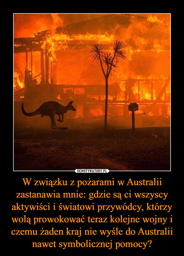 W związku z pożarami w Australii zastanawia mnie: gdzie są ci wszyscy aktywiści i światowi przywódcy, którzy wolą prowokować teraz kolejne wojny i czemu żaden kraj nie wyśle do Australii nawet symbolicznej pomocy? –