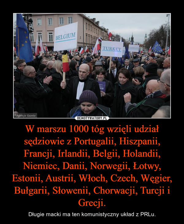 W marszu 1000 tóg wzięli udział sędziowie z Portugalii, Hiszpanii, Francji, Irlandii, Belgii, Holandii, Niemiec, Danii, Norwegii, Łotwy, Estonii, Austrii, Włoch, Czech, Węgier, Bułgarii, Słowenii, Chorwacji, Turcji i Grecji. – Długie macki ma ten komunistyczny układ z PRLu.