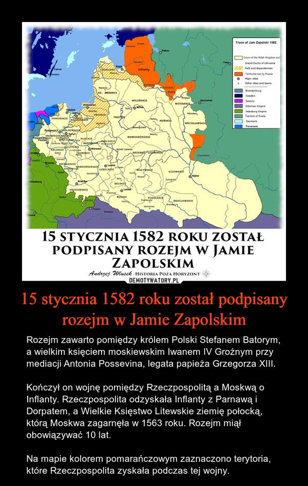 15 stycznia 1582 roku został podpisany rozejm w Jamie Zapolskim – Rozejm zawarto pomiędzy królem Polski Stefanem Batorym, a wielkim księciem moskiewskim Iwanem IV Groźnym przy mediacji Antonia Possevina, legata papieża Grzegorza XIII.Kończył on wojnę pomiędzy Rzeczpospolitą a Moskwą o Inflanty. Rzeczpospolita odzyskała Inflanty z Parnawą i Dorpatem, a Wielkie Księstwo Litewskie ziemię połocką, którą Moskwa zagarnęła w 1563 roku. Rozejm miął obowiązywać 10 lat.Na mapie kolorem pomarańczowym zaznaczono terytoria, które Rzeczpospolita zyskała podczas tej wojny.