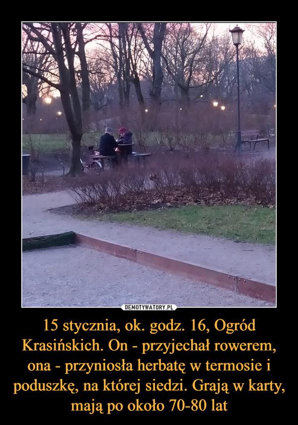 15 stycznia, ok. godz. 16, Ogród Krasińskich. On - przyjechał rowerem, ona - przyniosła herbatę w termosie i poduszkę, na której siedzi. Grają w karty, mają po około 70-80 lat –