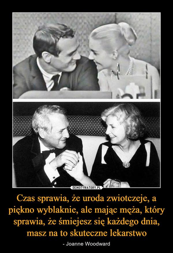 Czas sprawia, że uroda zwiotczeje, a piękno wyblaknie, ale mając męża, który sprawia, że śmiejesz się każdego dnia, masz na to skuteczne lekarstwo – - Joanne Woodward
