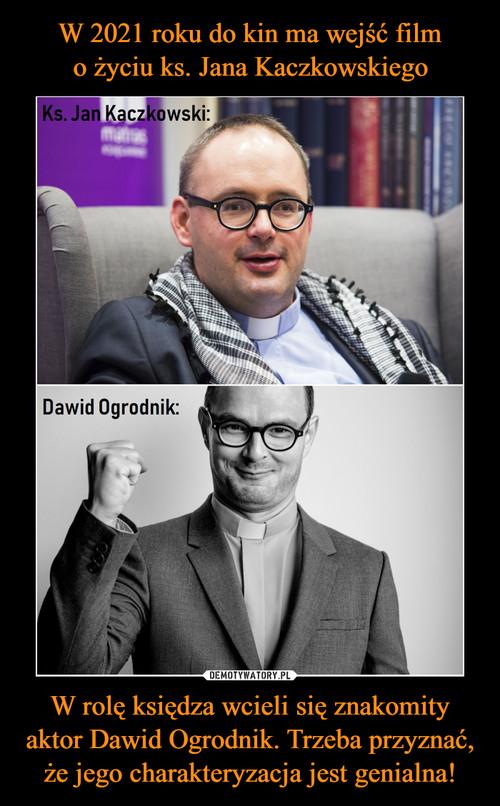 W 2021 roku do kin ma wejść film o życiu ks. Jana Kaczkowskiego W rolę księdza wcieli się znakomity aktor Dawid Ogrodnik. Trzeba przyznać, że jego charakteryzacja jest genialna!