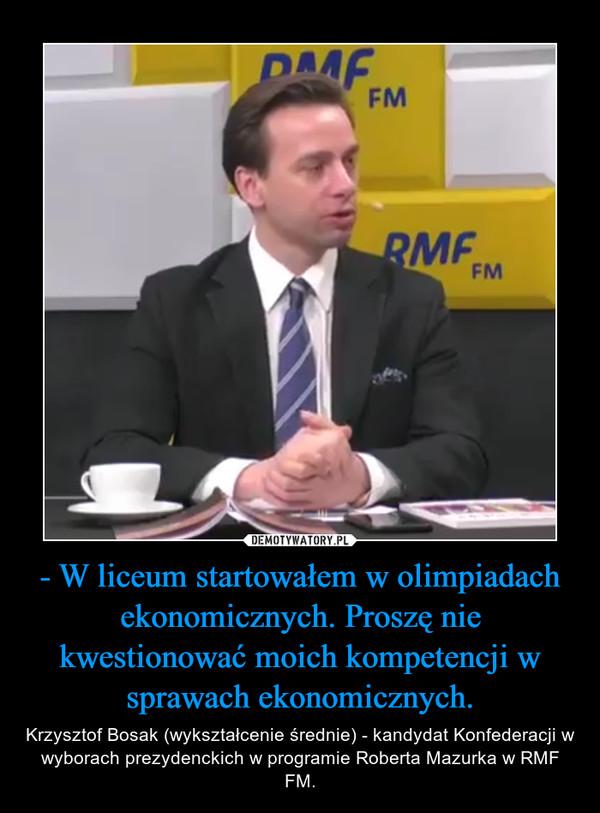 - W liceum startowałem w olimpiadach ekonomicznych. Proszę nie kwestionować moich kompetencji w sprawach ekonomicznych. – Krzysztof Bosak (wykształcenie średnie) - kandydat Konfederacji w wyborach prezydenckich w programie Roberta Mazurka w RMF FM.