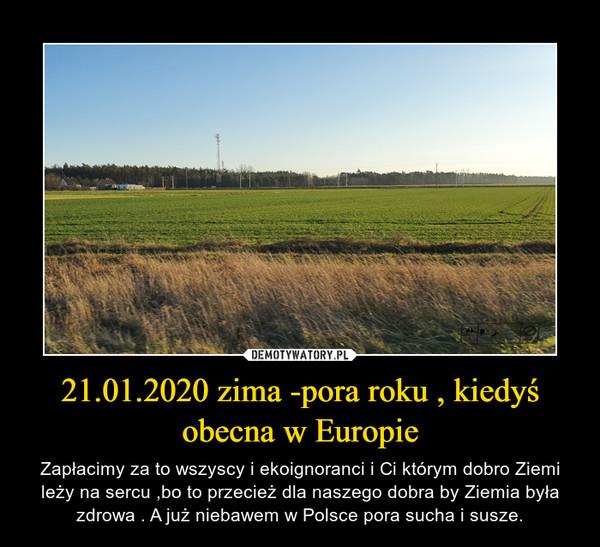 21.01.2020 zima -pora roku , kiedyś obecna w Europie – Zapłacimy za to wszyscy i ekoignoranci i Ci którym dobro Ziemi leży na sercu ,bo to przecież dla naszego dobra by Ziemia była zdrowa . A już niebawem w Polsce pora sucha i susze.