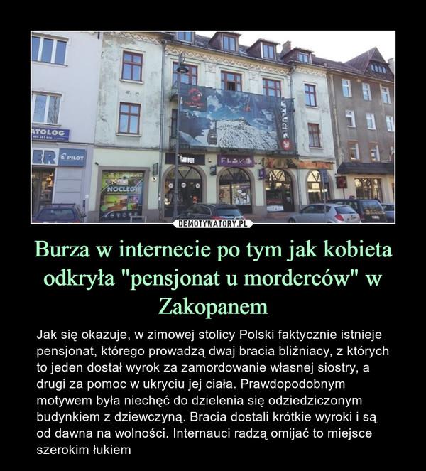 """Burza w internecie po tym jak kobieta odkryła """"pensjonat u morderców"""" w Zakopanem – Jak się okazuje, w zimowej stolicy Polski faktycznie istnieje pensjonat, którego prowadzą dwaj bracia bliźniacy, z których to jeden dostał wyrok za zamordowanie własnej siostry, a drugi za pomoc w ukryciu jej ciała. Prawdopodobnym motywem była niechęć do dzielenia się odziedziczonym budynkiem z dziewczyną. Bracia dostali krótkie wyroki i są od dawna na wolności. Internauci radzą omijać to miejsce szerokim łukiem"""