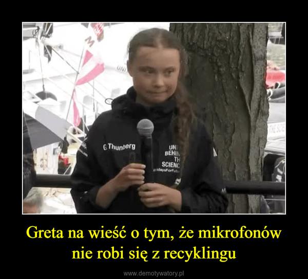 Greta na wieść o tym, że mikrofonównie robi się z recyklingu –