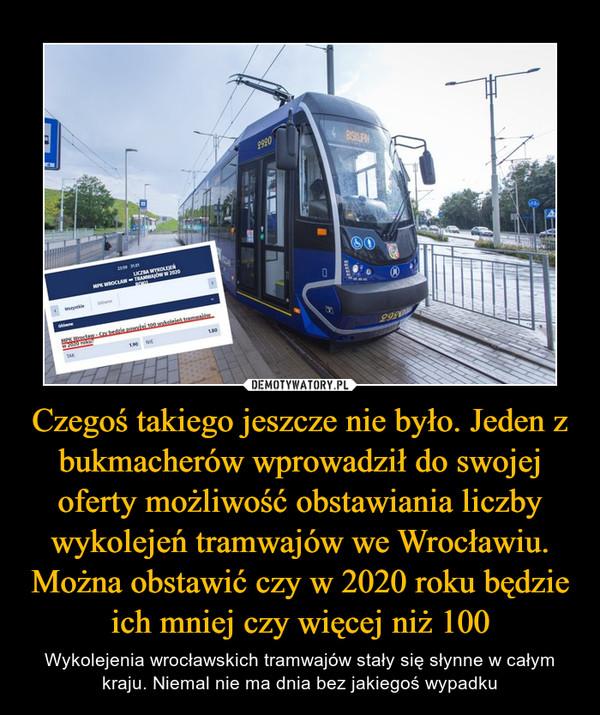 Czegoś takiego jeszcze nie było. Jeden z bukmacherów wprowadził do swojej oferty możliwość obstawiania liczby wykolejeń tramwajów we Wrocławiu. Można obstawić czy w 2020 roku będzie ich mniej czy więcej niż 100 – Wykolejenia wrocławskich tramwajów stały się słynne w całym kraju. Niemal nie ma dnia bez jakiegoś wypadku