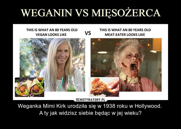 – Weganka Mimi Kirk urodziła się w 1938 roku w Hollywood. A ty jak widzisz siebie będąc w jej wieku?