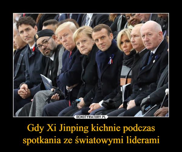 Gdy Xi Jinping kichnie podczas spotkania ze światowymi liderami –
