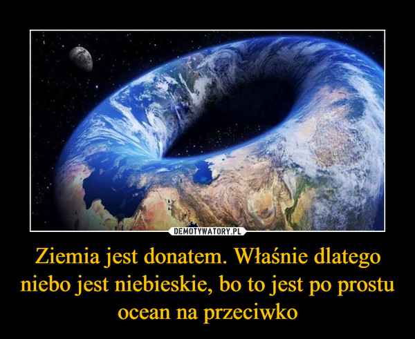 Ziemia jest donatem. Właśnie dlatego niebo jest niebieskie, bo to jest po prostu ocean na przeciwko –