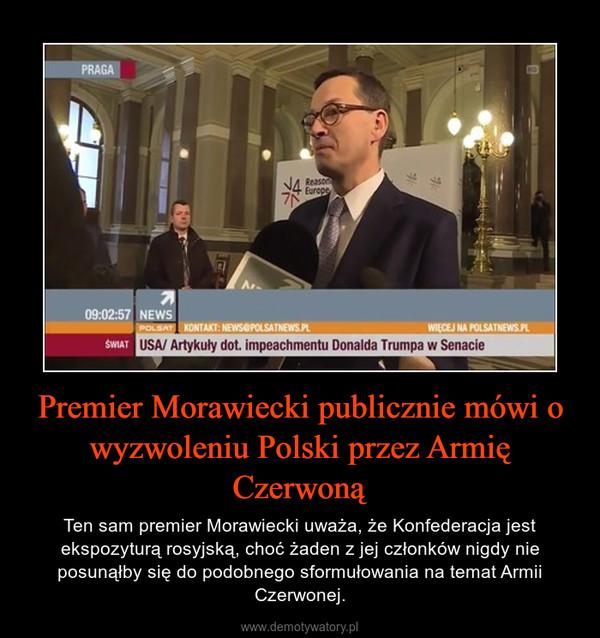 Premier Morawiecki publicznie mówi o wyzwoleniu Polski przez Armię Czerwoną – Ten sam premier Morawiecki uważa, że Konfederacja jest ekspozyturą rosyjską, choć żaden z jej członków nigdy nie posunąłby się do podobnego sformułowania na temat Armii Czerwonej.