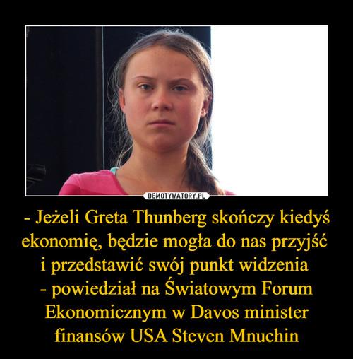- Jeżeli Greta Thunberg skończy kiedyś ekonomię, będzie mogła do nas przyjść  i przedstawić swój punkt widzenia  - powiedział na Światowym Forum Ekonomicznym w Davos minister finansów USA Steven Mnuchin