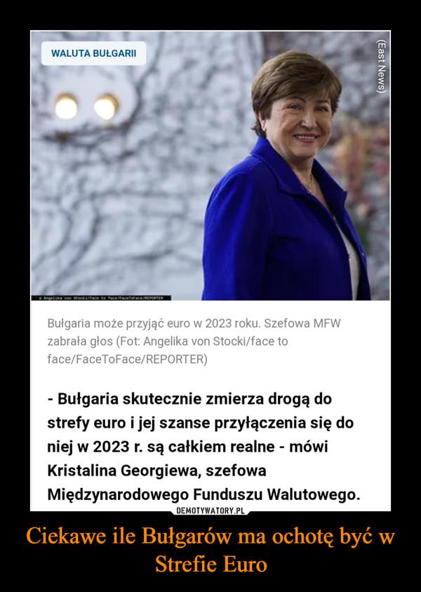 Ciekawe ile Bułgarów ma ochotę być w Strefie Euro –  WALUTA BUŁGARII Bułgaria może przyjąć euro w 2023 roku. Szefowa MFW zabrała głos (Fot: Angelika von Stocki/face to face/FaceToFace/REPORTER) - Bułgaria skutecznie zmierza drogą do strefy euro i jej szanse przyłączenia się do niej w 2023 r. są całkiem realne - mówi Kristalina Georgiewa, szefowa Międzynarodowego Funduszu Walutowego.