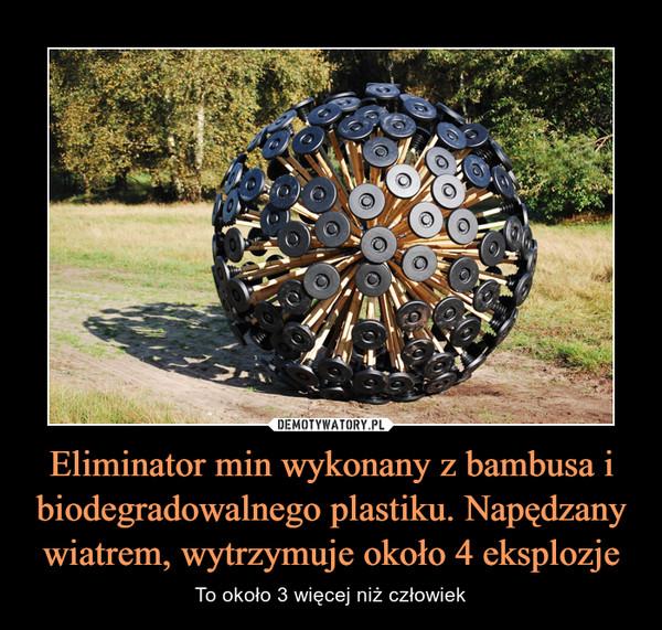 Eliminator min wykonany z bambusa i biodegradowalnego plastiku. Napędzany wiatrem, wytrzymuje około 4 eksplozje – To około 3 więcej niż człowiek