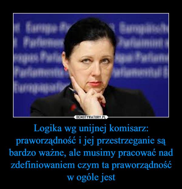 Logika wg unijnej komisarz: praworządność i jej przestrzeganie są bardzo ważne, ale musimy pracować nad zdefiniowaniem czym ta praworządność w ogóle jest –