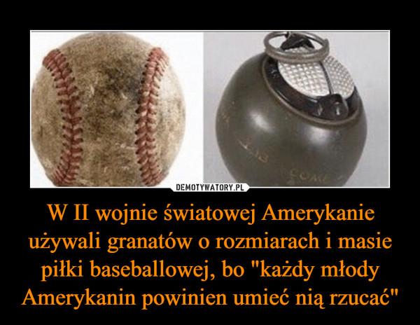 """W II wojnie światowej Amerykanie używali granatów o rozmiarach i masie piłki baseballowej, bo """"każdy młody Amerykanin powinien umieć nią rzucać"""" –"""