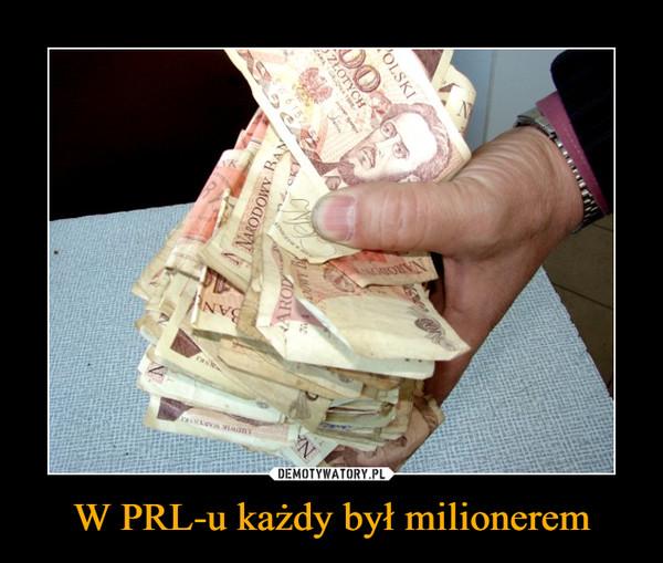 W PRL-u każdy był milionerem –