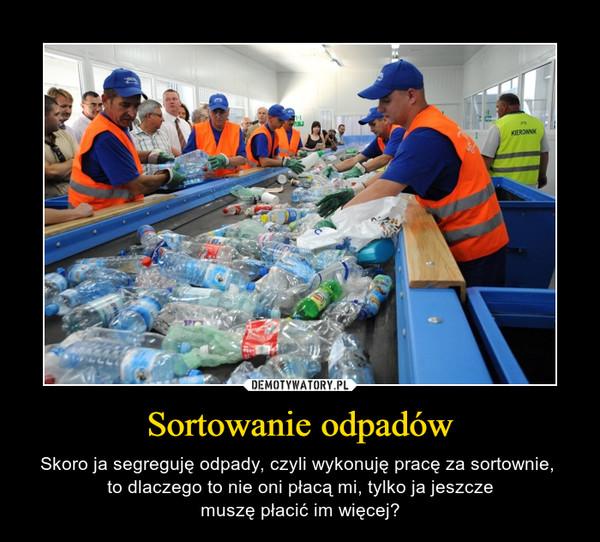 Sortowanie odpadów – Skoro ja segreguję odpady, czyli wykonuję pracę za sortownie, to dlaczego to nie oni płacą mi, tylko ja jeszczemuszę płacić im więcej?