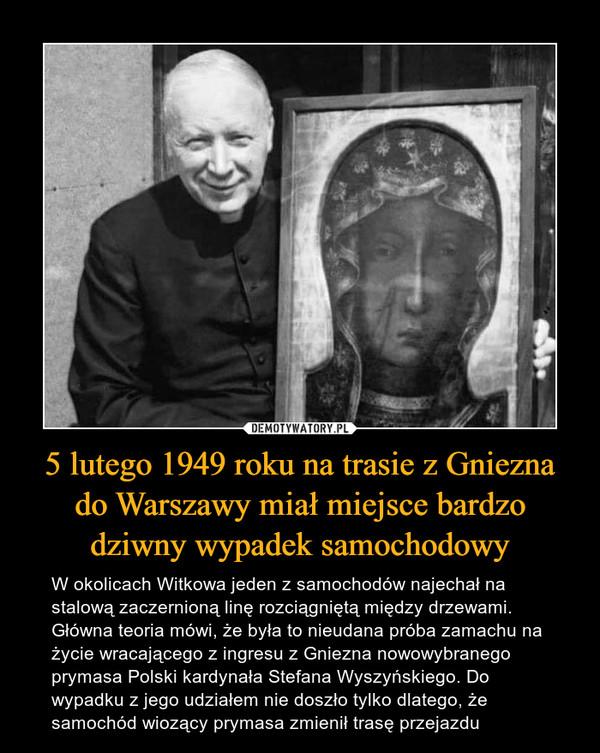 5 lutego 1949 roku na trasie z Gniezna do Warszawy miał miejsce bardzo dziwny wypadek samochodowy – W okolicach Witkowa jeden z samochodów najechał na stalową zaczernioną linę rozciągniętą między drzewami. Główna teoria mówi, że była to nieudana próba zamachu na życie wracającego z ingresu z Gniezna nowowybranego prymasa Polski kardynała Stefana Wyszyńskiego. Do wypadku z jego udziałem nie doszło tylko dlatego, że samochód wiozący prymasa zmienił trasę przejazdu