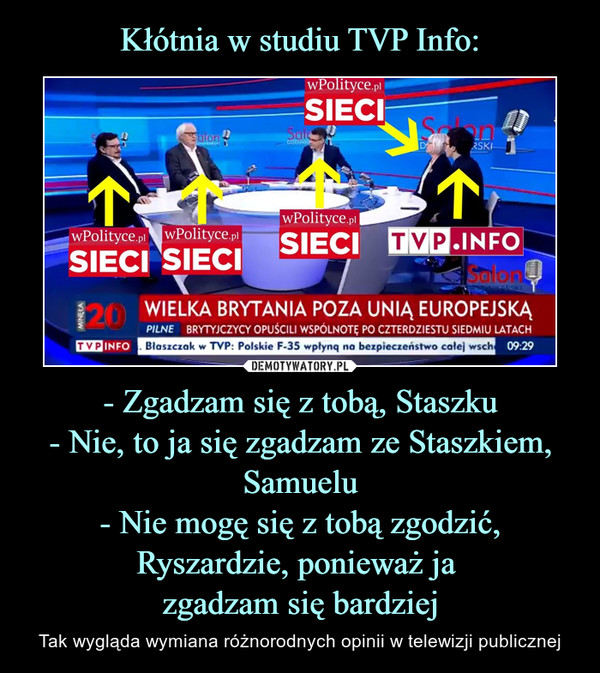 - Zgadzam się z tobą, Staszku- Nie, to ja się zgadzam ze Staszkiem, Samuelu- Nie mogę się z tobą zgodzić, Ryszardzie, ponieważ ja zgadzam się bardziej – Tak wygląda wymiana różnorodnych opinii w telewizji publicznej