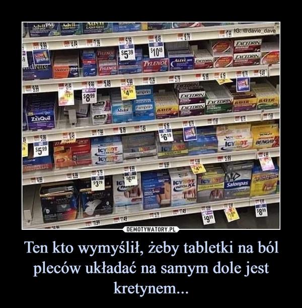 Ten kto wymyślił, żeby tabletki na ból pleców układać na samym dole jest kretynem... –