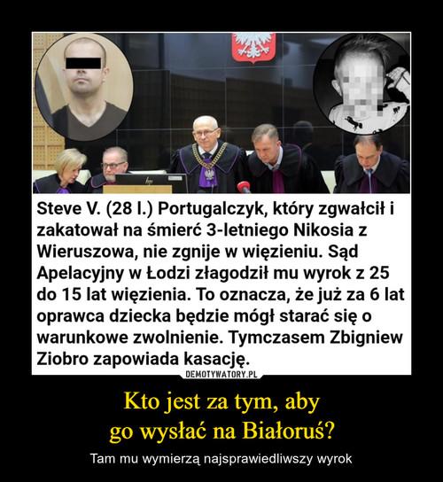 Kto jest za tym, aby go wysłać na Białoruś?