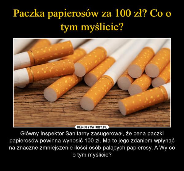 – Główny Inspektor Sanitarny zasugerował, że cena paczki papierosów powinna wynosić 100 zł. Ma to jego zdaniem wpłynąć na znaczne zmniejszenie ilości osób palących papierosy. A Wy co o tym myślicie?