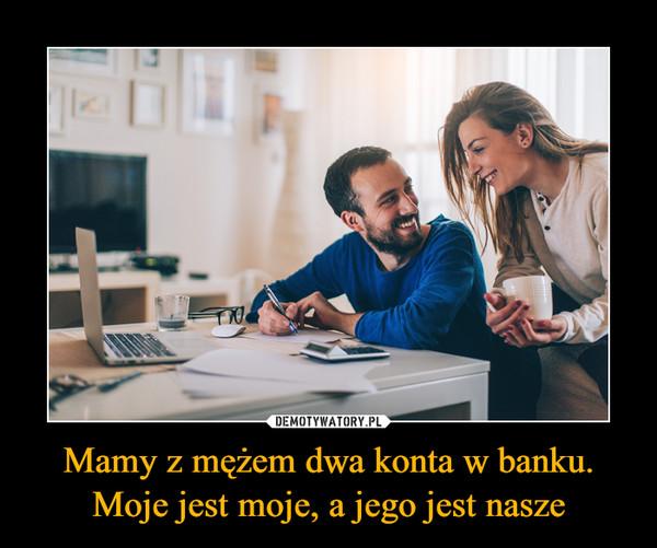 Mamy z mężem dwa konta w banku. Moje jest moje, a jego jest nasze –