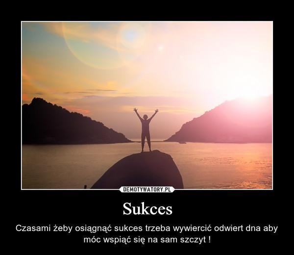 Sukces – Czasami żeby osiągnąć sukces trzeba wywiercić odwiert dna aby móc wspiąć się na sam szczyt !
