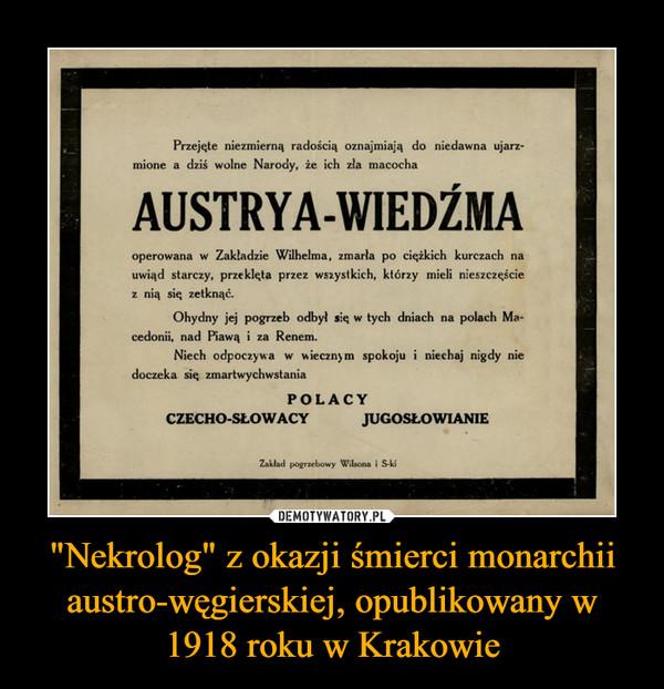 """""""Nekrolog"""" z okazji śmierci monarchii austro-węgierskiej, opublikowany w 1918 roku w Krakowie –"""