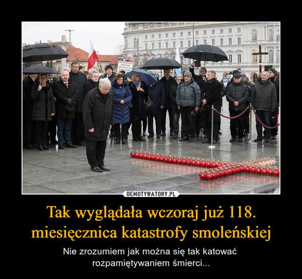 Tak wyglądała wczoraj już 118. miesięcznica katastrofy smoleńskiej