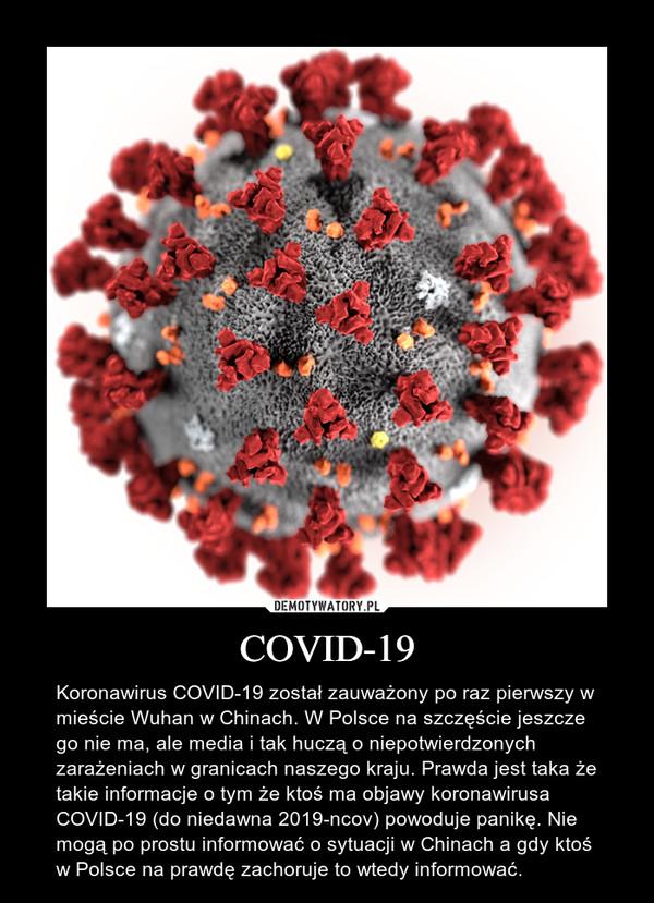 COVID-19 – Koronawirus COVID-19 został zauważony po raz pierwszy w mieście Wuhan w Chinach. W Polsce na szczęście jeszcze go nie ma, ale media i tak huczą o niepotwierdzonych zarażeniach w granicach naszego kraju. Prawda jest taka że takie informacje o tym że ktoś ma objawy koronawirusa COVID-19 (do niedawna 2019-ncov) powoduje panikę. Nie mogą po prostu informować o sytuacji w Chinach a gdy ktoś w Polsce na prawdę zachoruje to wtedy informować.