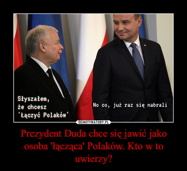 Prezydent Duda chce się jawić jako osoba 'łącząca' Polaków. Kto w to uwierzy? –