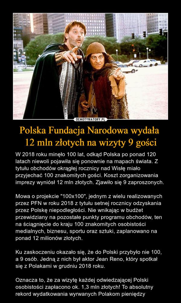 """Polska Fundacja Narodowa wydała 12 mln złotych na wizyty 9 gości – W 2018 roku minęło 100 lat, odkąd Polska po ponad 120 latach niewoli pojawiła się ponownie na mapach świata. Z tytułu obchodów okrągłej rocznicy nad Wisłę miało przyjechać 100 znakomitych gości. Koszt zorganizowania imprezy wyniósł 12 mln złotych. Zjawiło się 9 zaproszonych.Mowa o projekcie """"100x100"""", jednym z wielu realizowanych przez PFN w roku 2018 z tytułu setnej rocznicy odzyskania przez Polskę niepodległości. Nie wnikając w budżet przewidziany na pozostałe punkty programu obchodów, ten na ściągnięcie do kraju 100 znakomitych osobistości medialnych, biznesu, sportu oraz sztuki, zaplanowano na ponad 12 milionów złotych.Ku zaskoczeniu okazało się, że do Polski przybyło nie 100, a 9 osób. Jedną z nich był aktor Jean Reno, który spotkał się z Polakami w grudniu 2018 roku.Oznacza to, że za wizytę każdej odwiedzającej Polski osobistości zapłacono ok. 1,3 mln złotych! To absolutny rekord wydatkowania wyrwanych Polakom pieniędzy"""