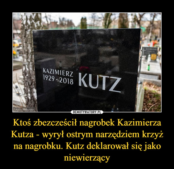 Ktoś zbezcześcił nagrobek Kazimierza Kutza - wyrył ostrym narzędziem krzyż na nagrobku. Kutz deklarował się jako niewierzący –